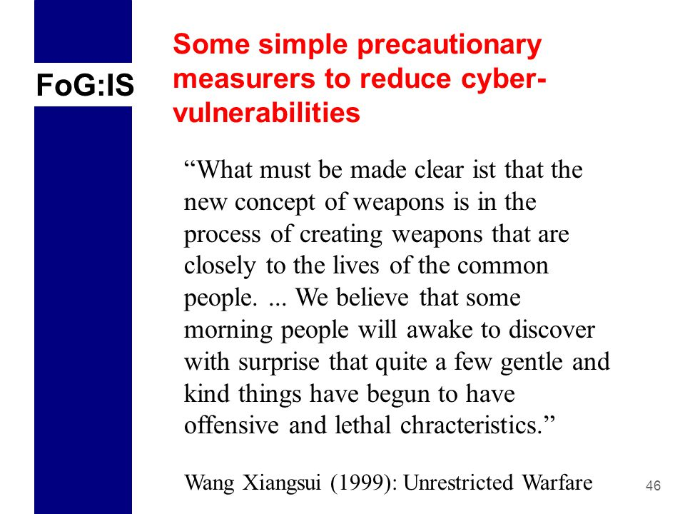 FoG:IS 46 Some simple precautionary measurers to reduce cyber- vulnerabilities What must be made clear ist that the new concept of weapons is in the process of creating weapons that are closely to the lives of the common people....