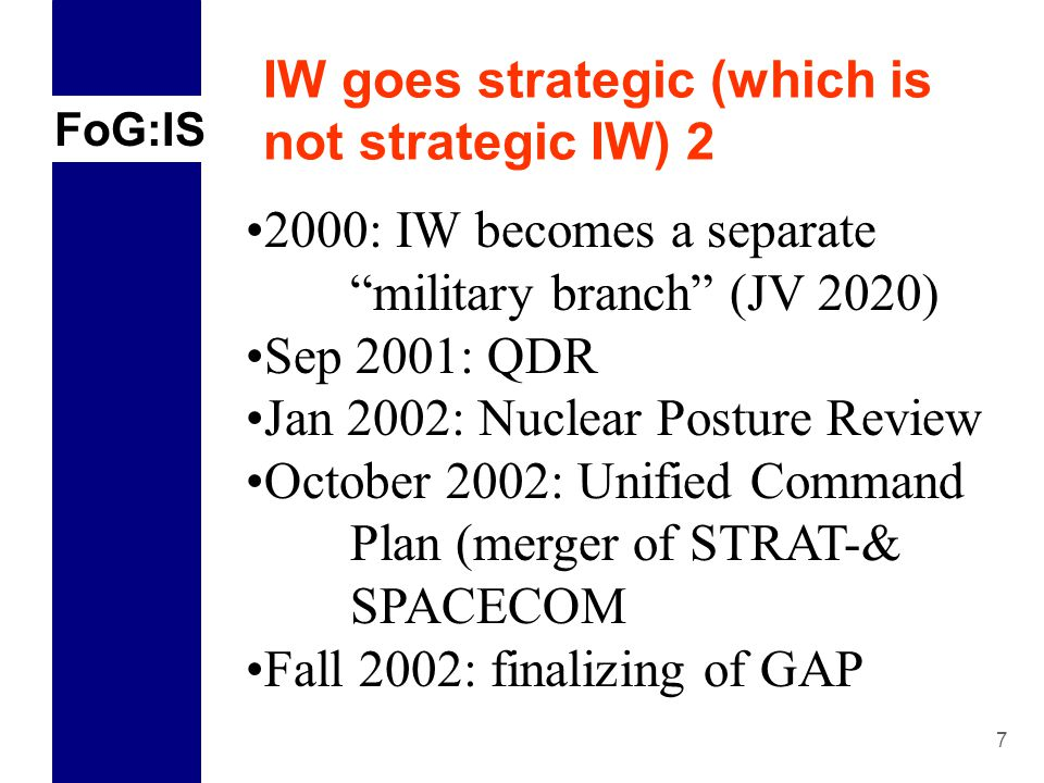 FoG:IS 7 IW goes strategic (which is not strategic IW) 2 2000: IW becomes a separate military branch (JV 2020) Sep 2001: QDR Jan 2002: Nuclear Posture Review October 2002: Unified Command Plan (merger of STRAT-& SPACECOM Fall 2002: finalizing of GAP