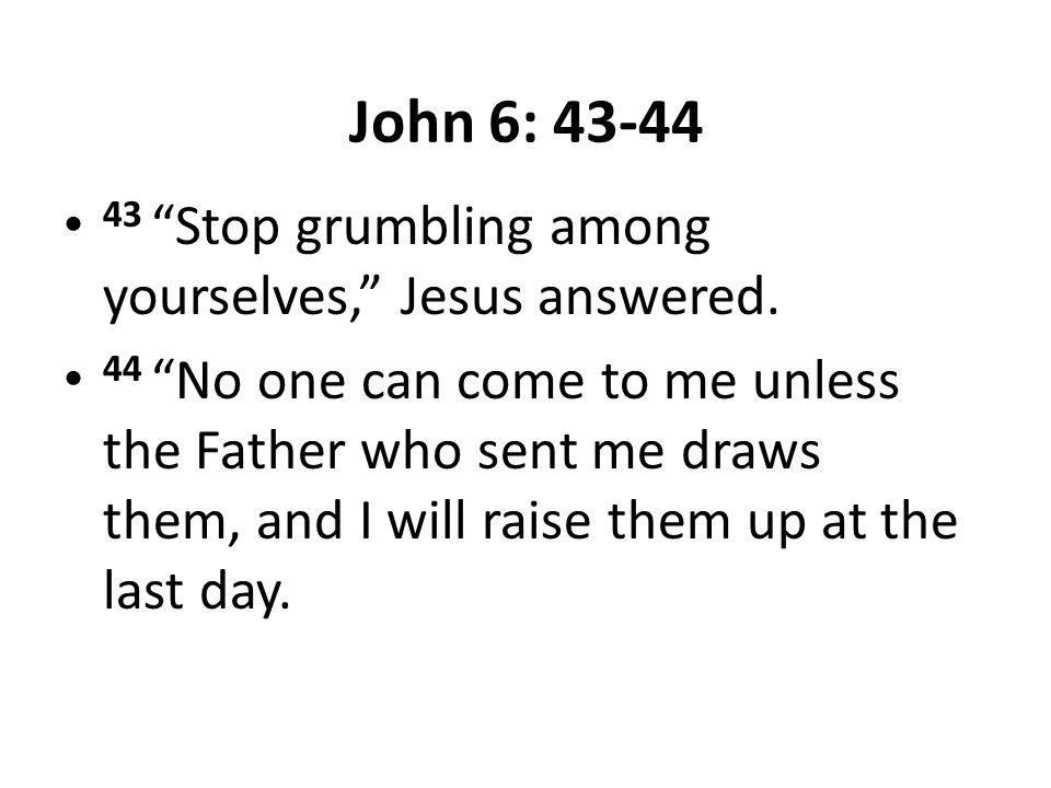 """John 6: 43-44 43 """"Stop grumbling among yourselves,"""" Jesus answered. 44 """"No one can come to me unless the Father who sent me draws them, and I will rai"""