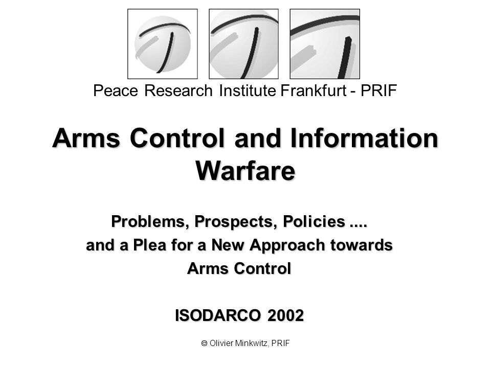 Peace Research Institute Frankfurt - PRIF  Olivier Minkwitz, PRIF Arms Control and Information Warfare Problems, Prospects, Policies.... and a Plea f