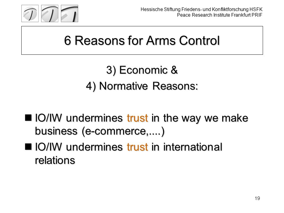 Hessische Stiftung Friedens- und Konfliktforschung HSFK Peace Research Institute Frankfurt PRIF 19 6 Reasons for Arms Control 3) Economic & 4) Normati