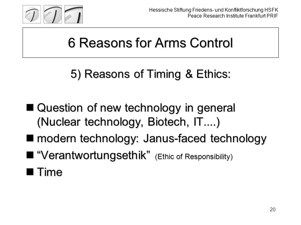Hessische Stiftung Friedens- und Konfliktforschung HSFK Peace Research Institute Frankfurt PRIF 20 6 Reasons for Arms Control 5) Reasons of Timing & Ethics: Question of new technology in general (Nuclear technology, Biotech, IT....) Question of new technology in general (Nuclear technology, Biotech, IT....) modern technology: Janus-faced technology modern technology: Janus-faced technology Verantwortungsethik (Ethic of Responsibility) Verantwortungsethik (Ethic of Responsibility) Time Time