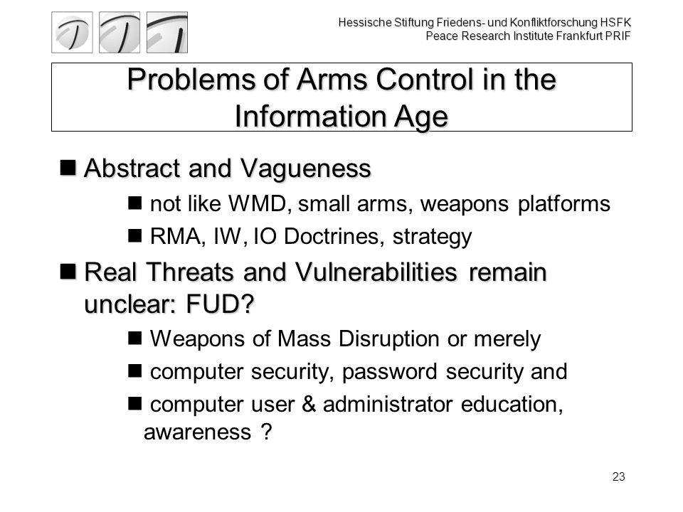 Hessische Stiftung Friedens- und Konfliktforschung HSFK Peace Research Institute Frankfurt PRIF 23 Problems of Arms Control in the Information Age Abstract and Vagueness Abstract and Vagueness not like WMD, small arms, weapons platforms RMA, IW, IO Doctrines, strategy Real Threats and Vulnerabilities remain unclear: FUD.