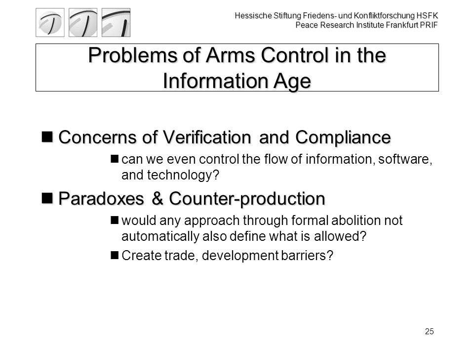 Hessische Stiftung Friedens- und Konfliktforschung HSFK Peace Research Institute Frankfurt PRIF 25 Problems of Arms Control in the Information Age Concerns of Verification and Compliance Concerns of Verification and Compliance can we even control the flow of information, software, and technology.