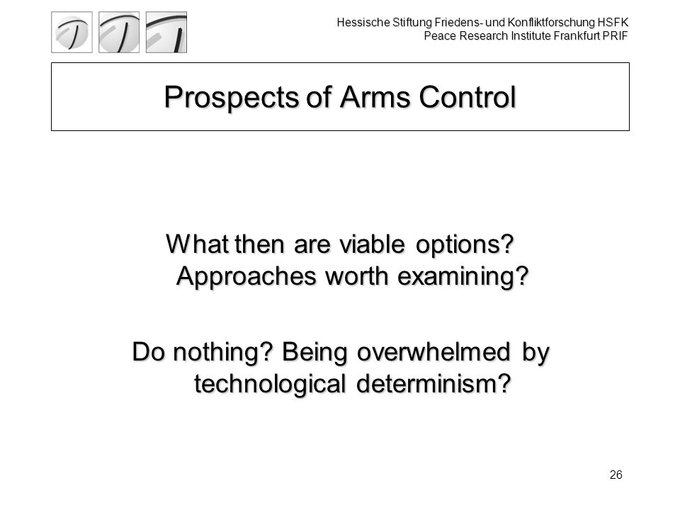 Hessische Stiftung Friedens- und Konfliktforschung HSFK Peace Research Institute Frankfurt PRIF 26 Prospects of Arms Control What then are viable options.