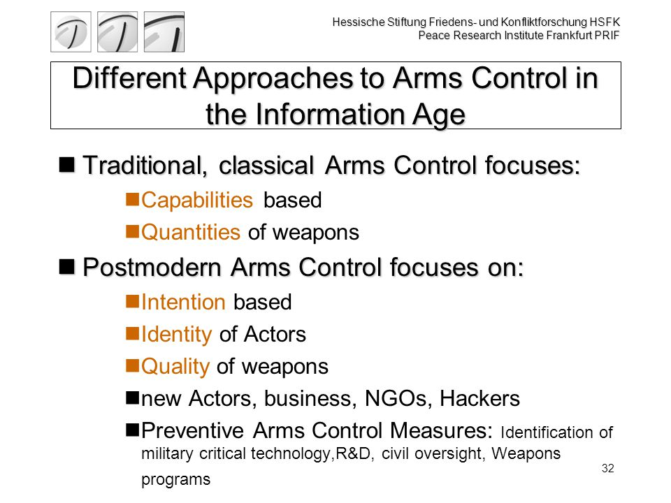 Hessische Stiftung Friedens- und Konfliktforschung HSFK Peace Research Institute Frankfurt PRIF 32 Different Approaches to Arms Control in the Information Age Traditional, classical Arms Control focuses: Traditional, classical Arms Control focuses: Capabilities based Quantities of weapons Postmodern Arms Control focuses on: Postmodern Arms Control focuses on: Intention based Identity of Actors Quality of weapons new Actors, business, NGOs, Hackers Preventive Arms Control Measures: Identification of military critical technology,R&D, civil oversight, Weapons programs