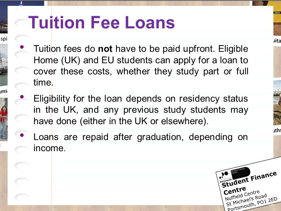 Student Finance Centre Nuffield Centre St Michael's Road Portsmouth, PO1 2ED Tuition Fee Loans Tuition fees do not have to be paid upfront. Eligible H