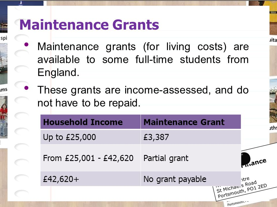 Student Finance Centre Nuffield Centre St Michael's Road Portsmouth, PO1 2ED Maintenance Grants Maintenance grants (for living costs) are available to