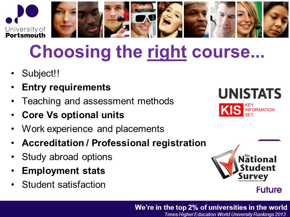 Choosing the right course... Subject!! Entry requirements Teaching and assessment methods Core Vs optional units Work experience and placements Accred