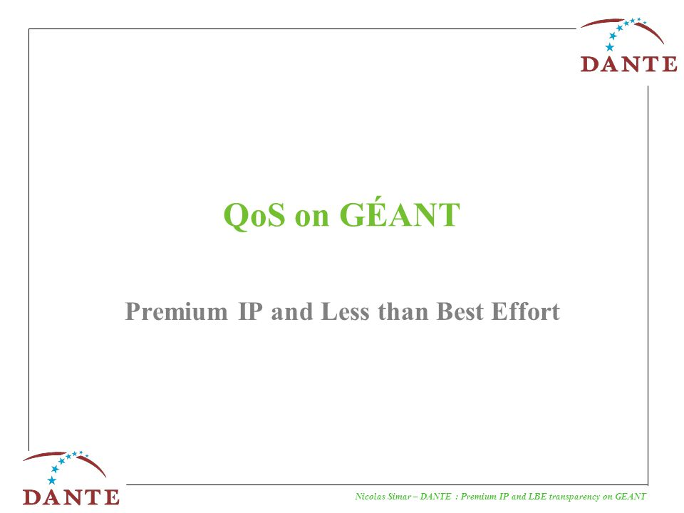 Nicolas Simar – DANTE : Premium IP and LBE transparency on GEANT Premium IP service The Premium IP service aims at offering the equivalent of an end-to-end leased line service at the IP layer across multiple domains.