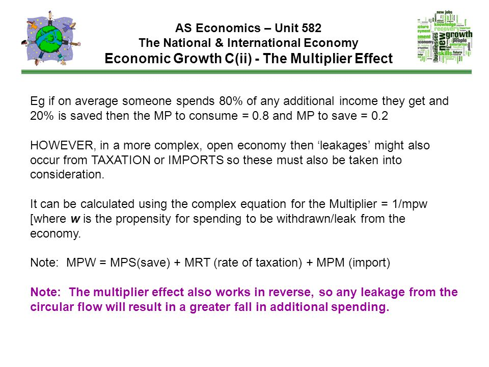 AS Economics – Unit 582 The National & International Economy Economic Growth C(ii) - The Multiplier Effect Eg if on average someone spends 80% of any additional income they get and 20% is saved then the MP to consume = 0.8 and MP to save = 0.2 HOWEVER, in a more complex, open economy then 'leakages' might also occur from TAXATION or IMPORTS so these must also be taken into consideration.