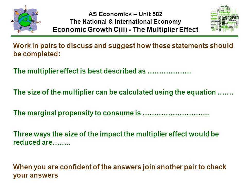 AS Economics – Unit 582 The National & International Economy Economic Growth C(ii) - The Multiplier Effect Work in pairs to discuss and suggest how these statements should be completed: The multiplier effect is best described as ……………….