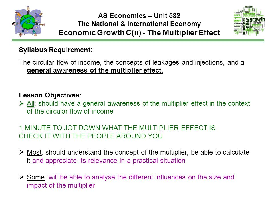 AS Economics – Unit 582 The National & International Economy Economic Growth C(ii) - The Multiplier Effect Syllabus Requirement: The circular flow of income, the concepts of leakages and injections, and a general awareness of the multiplier effect.