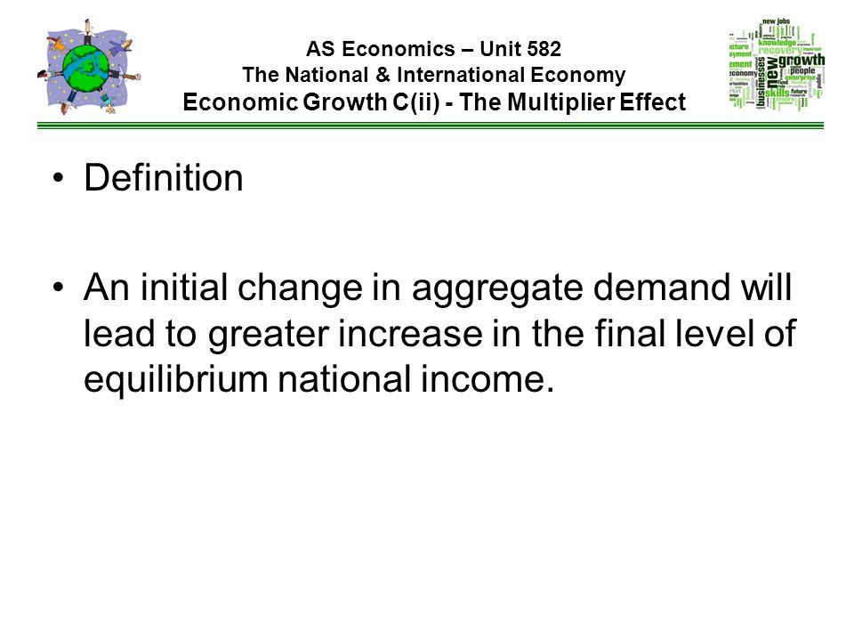 AS Economics – Unit 582 The National & International Economy Economic Growth C(ii) - The Multiplier Effect Definition An initial change in aggregate demand will lead to greater increase in the final level of equilibrium national income.