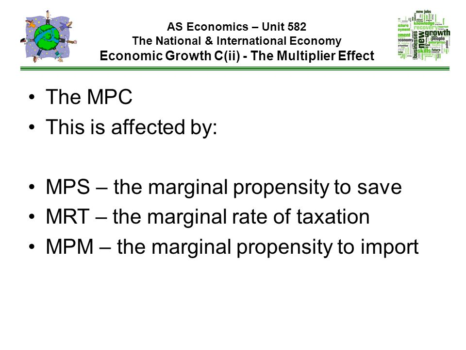 AS Economics – Unit 582 The National & International Economy Economic Growth C(ii) - The Multiplier Effect The MPC This is affected by: MPS – the marginal propensity to save MRT – the marginal rate of taxation MPM – the marginal propensity to import