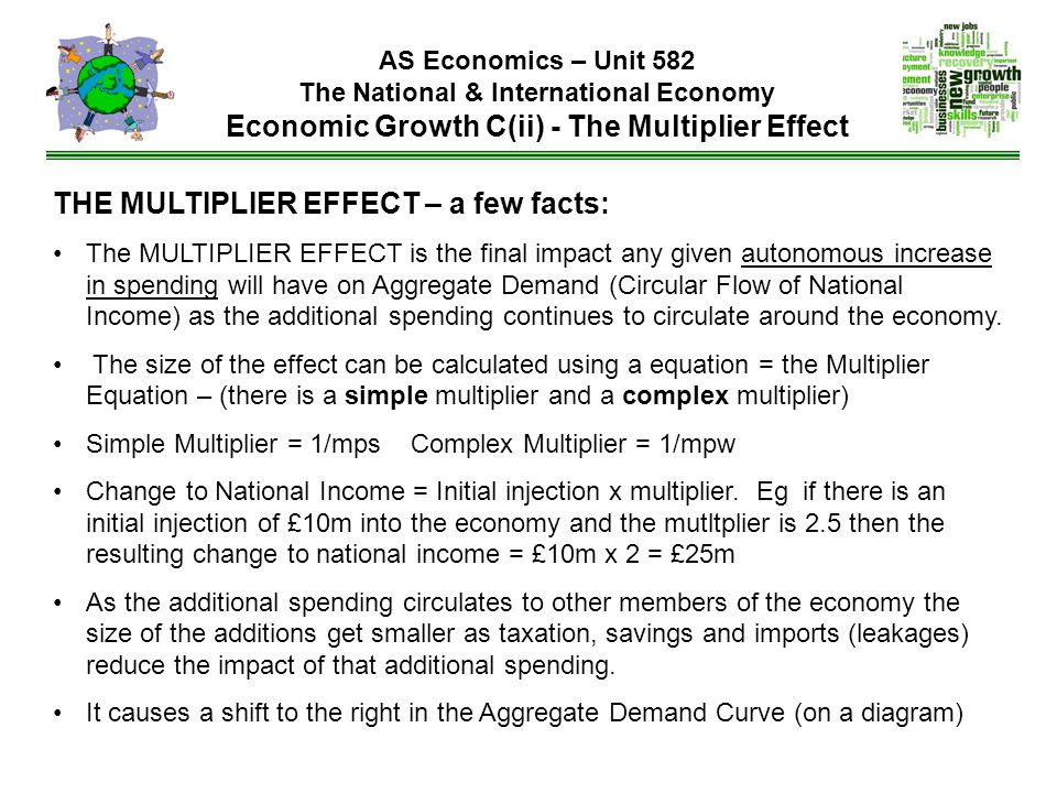 AS Economics – Unit 582 The National & International Economy Economic Growth C(ii) - The Multiplier Effect THE MULTIPLIER EFFECT – a few facts: The MULTIPLIER EFFECT is the final impact any given autonomous increase in spending will have on Aggregate Demand (Circular Flow of National Income) as the additional spending continues to circulate around the economy.