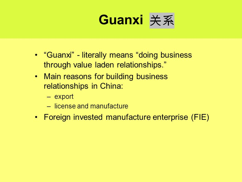 Guanxi Guanxi - literally means doing business through value laden relationships. Main reasons for building business relationships in China: –export –license and manufacture Foreign invested manufacture enterprise (FIE)