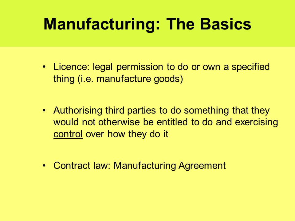 Manufacturing: The Basics Licence: legal permission to do or own a specified thing (i.e.