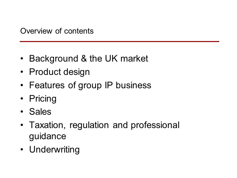Overview of contents Background & the UK market Product design Features of group IP business Pricing Sales Taxation, regulation and professional guidance Underwriting