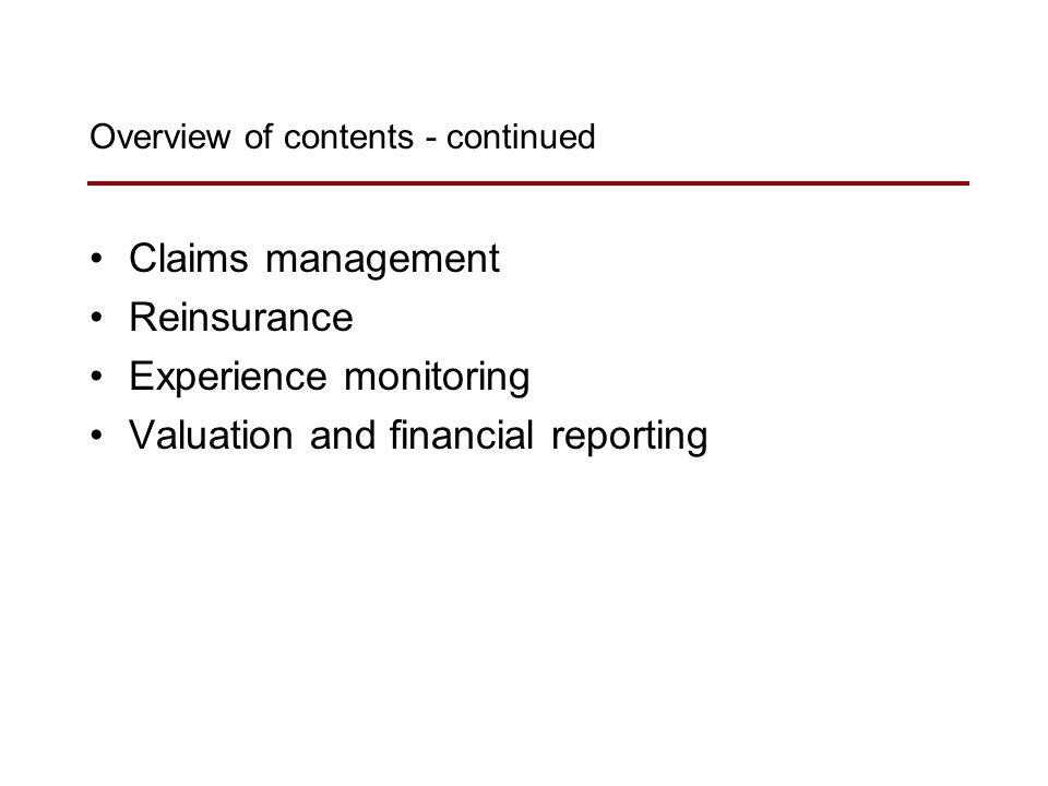 Overview of contents - continued Claims management Reinsurance Experience monitoring Valuation and financial reporting