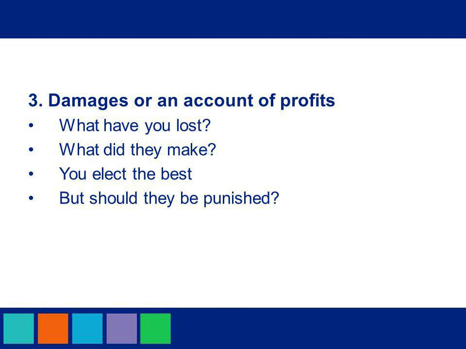 3. Damages or an account of profits What have you lost? What did they make? You elect the best But should they be punished?