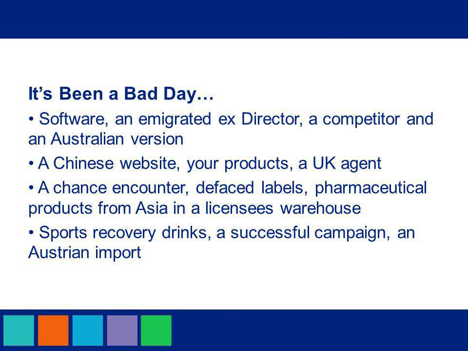 It's Been a Bad Day… Software, an emigrated ex Director, a competitor and an Australian version A Chinese website, your products, a UK agent A chance encounter, defaced labels, pharmaceutical products from Asia in a licensees warehouse Sports recovery drinks, a successful campaign, an Austrian import