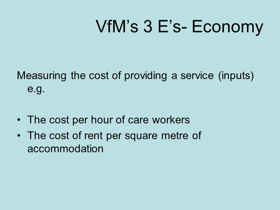 VfM's 3 E's- Economy Measuring the cost of providing a service (inputs) e.g.