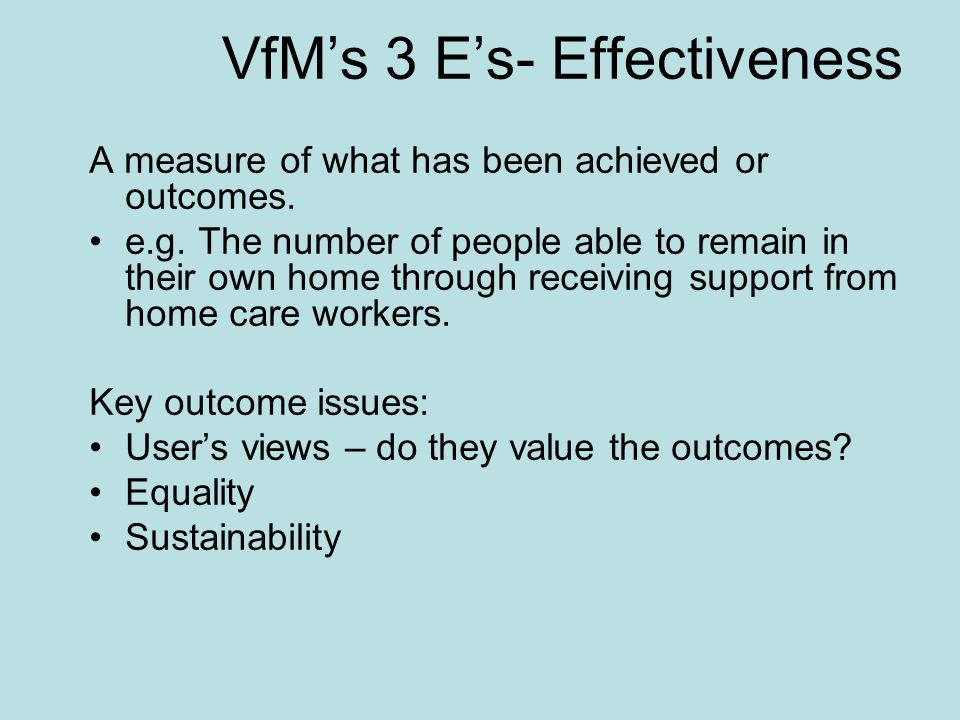 VfM's 3 E's- Effectiveness A measure of what has been achieved or outcomes. e.g. The number of people able to remain in their own home through receivi