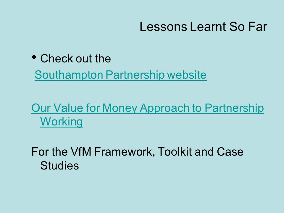 Lessons Learnt So Far Check out the Southampton Partnership website Our Value for Money Approach to Partnership Working For the VfM Framework, Toolkit