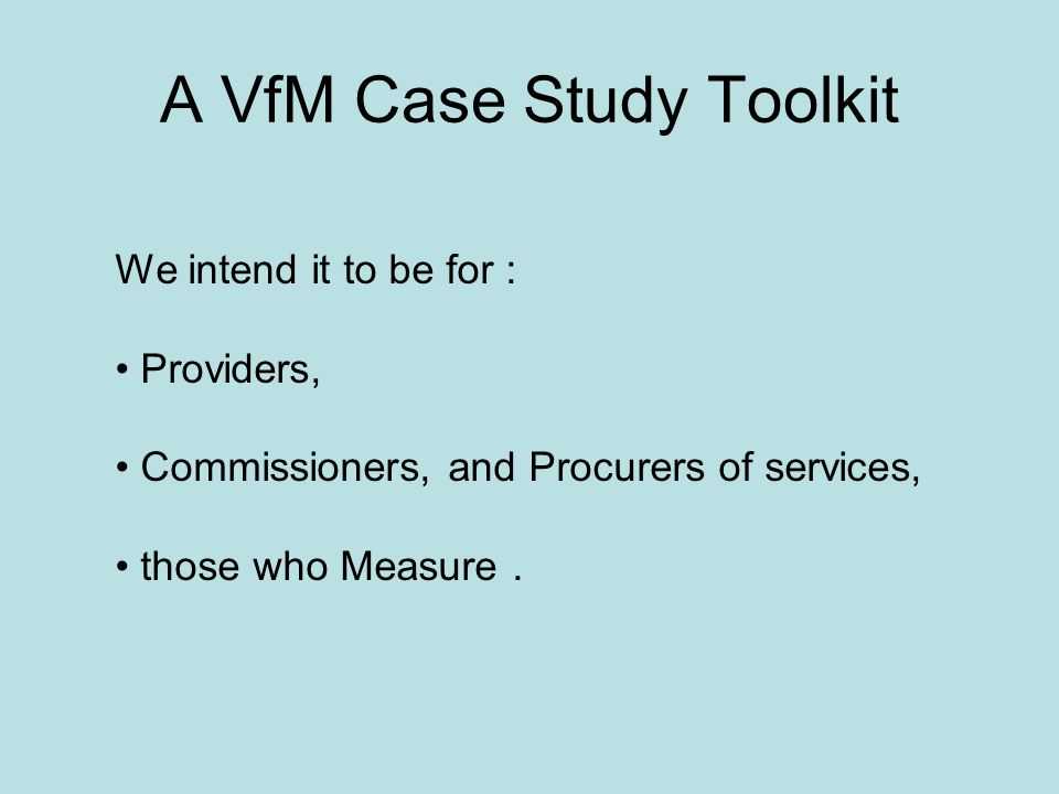 A VfM Case Study Toolkit We intend it to be for : Providers, Commissioners, and Procurers of services, those who Measure.