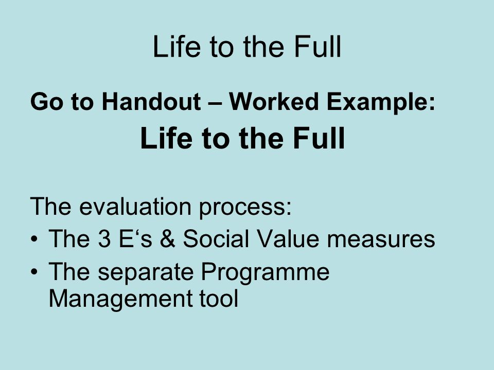 Life to the Full Go to Handout – Worked Example: Life to the Full The evaluation process: The 3 E's & Social Value measures The separate Programme Management tool