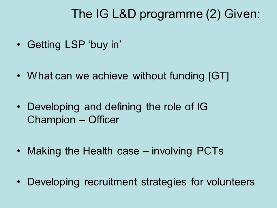 The IG L&D programme (2) Given: Getting LSP 'buy in' What can we achieve without funding [GT] Developing and defining the role of IG Champion – Office