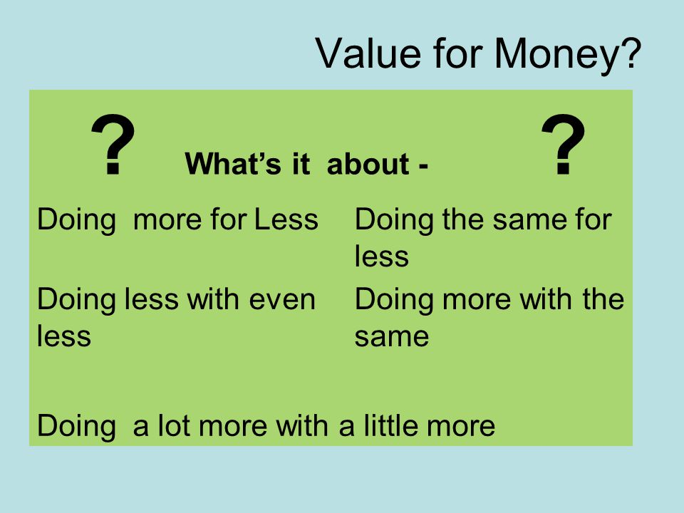 Value for Money? ? What's it about - ? Doing more for LessDoing the same for less Doing less with even less Doing more with the same Doing a lot more
