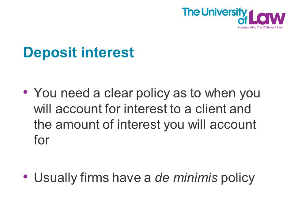 Deposit interest You need a clear policy as to when you will account for interest to a client and the amount of interest you will account for Usually firms have a de minimis policy