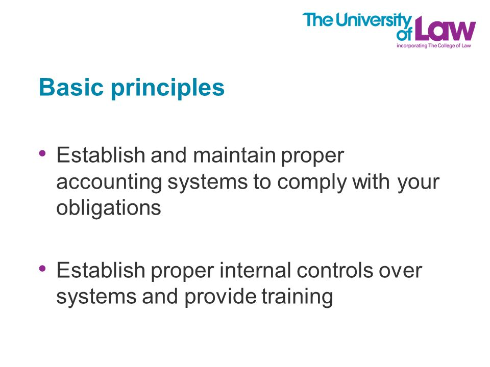 Basic principles Establish and maintain proper accounting systems to comply with your obligations Establish proper internal controls over systems and provide training