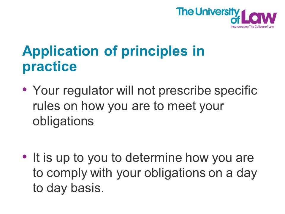 Application of principles in practice Your regulator will not prescribe specific rules on how you are to meet your obligations It is up to you to determine how you are to comply with your obligations on a day to day basis.