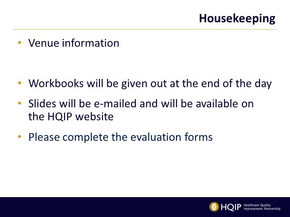 Housekeeping Venue information Workbooks will be given out at the end of the day Slides will be e-mailed and will be available on the HQIP website Please complete the evaluation forms