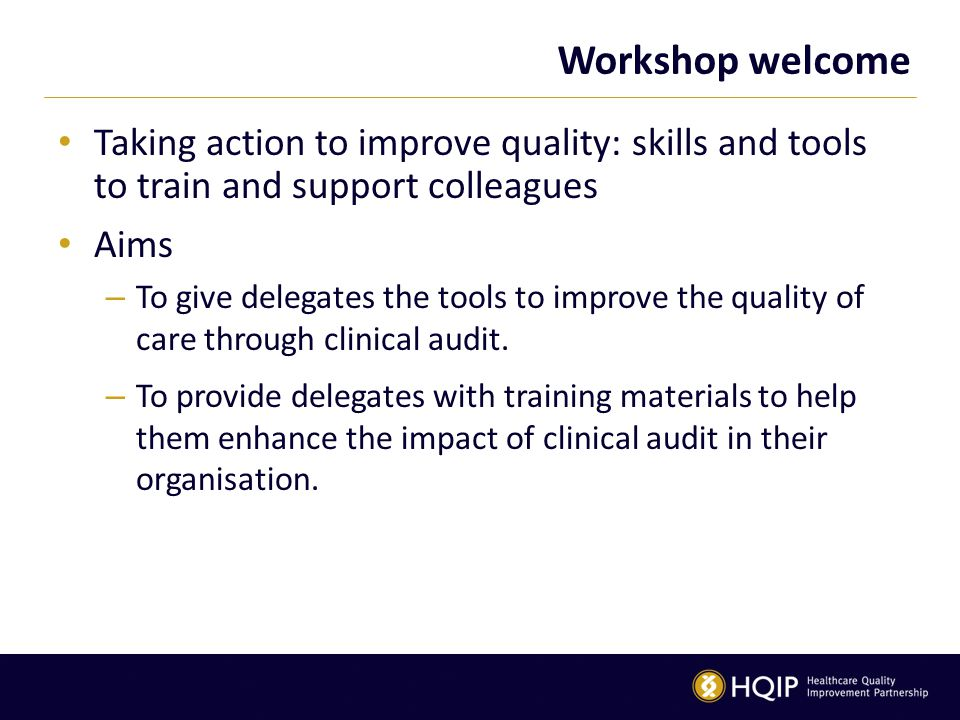 Workshop welcome Taking action to improve quality: skills and tools to train and support colleagues Aims – To give delegates the tools to improve the quality of care through clinical audit.