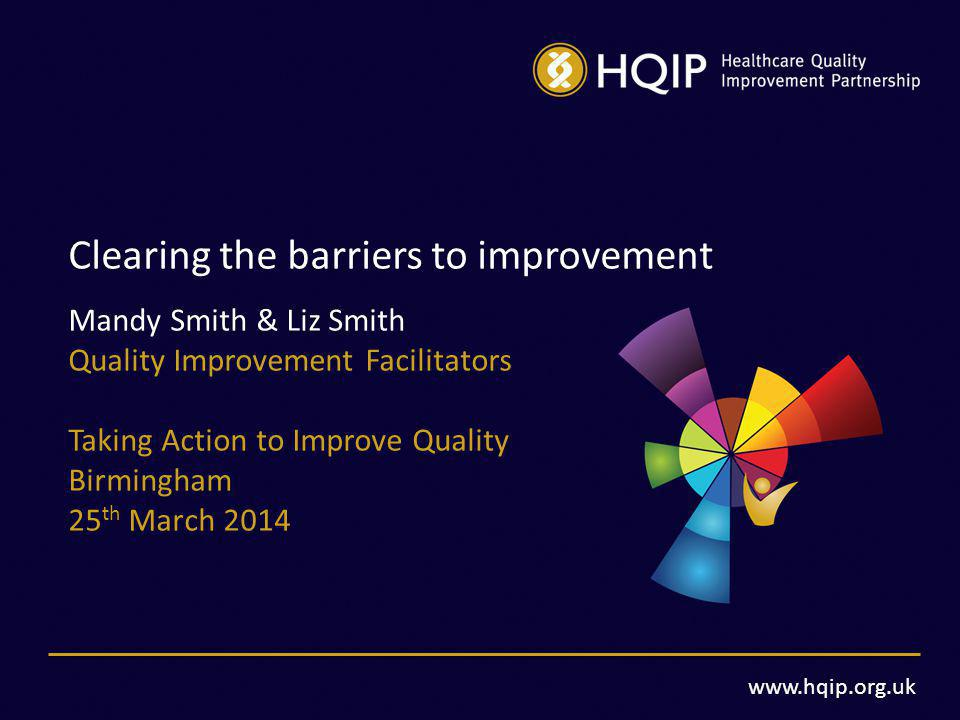 www.hqip.org.uk Clearing the barriers to improvement Mandy Smith & Liz Smith Quality Improvement Facilitators Taking Action to Improve Quality Birmingham 25 th March 2014