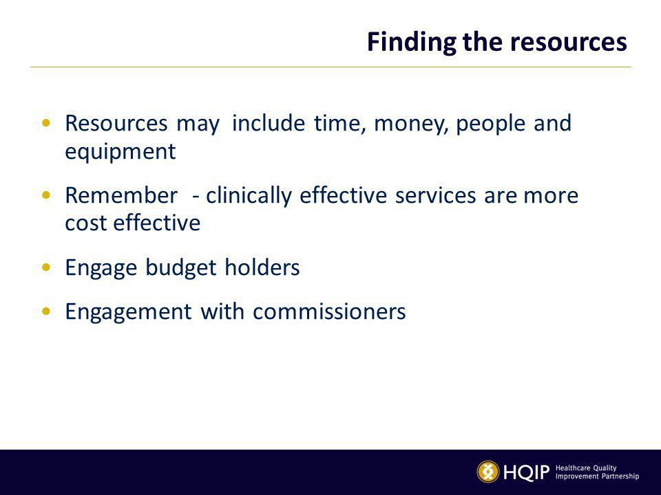Finding the resources Resources may include time, money, people and equipment Remember - clinically effective services are more cost effective Engage budget holders Engagement with commissioners
