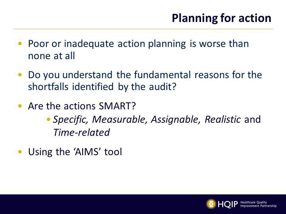 Planning for action Poor or inadequate action planning is worse than none at all Do you understand the fundamental reasons for the shortfalls identified by the audit.