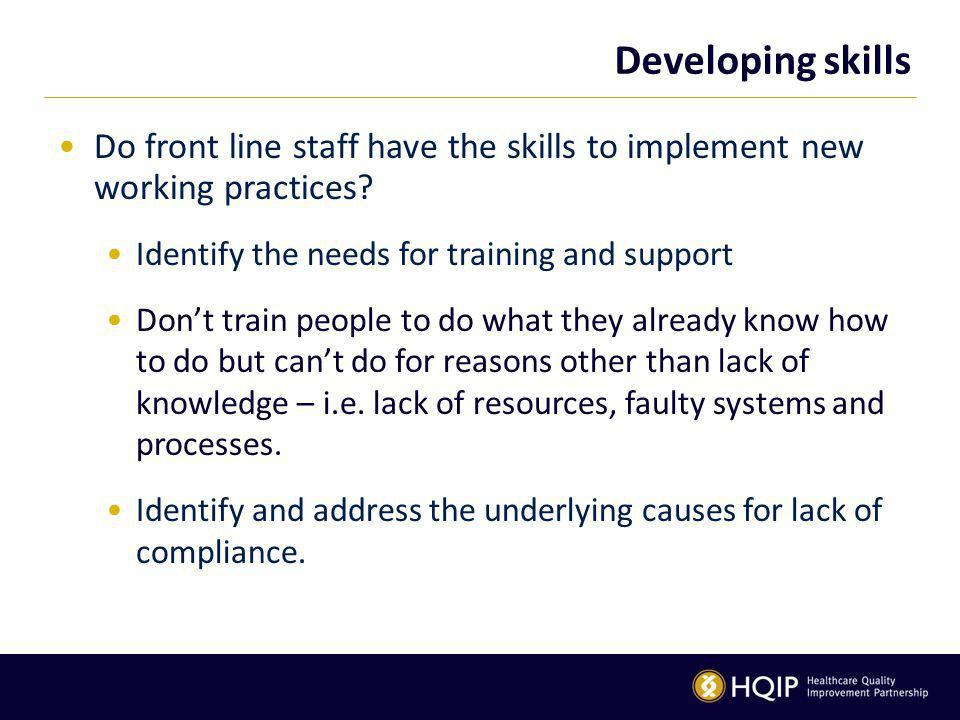 Developing skills Do front line staff have the skills to implement new working practices.
