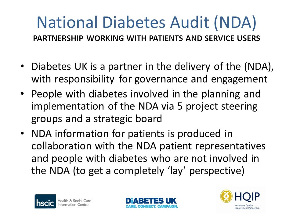 National Diabetes Audit (NDA) PARTNERSHIP WORKING WITH PATIENTS AND SERVICE USERS Diabetes UK is a partner in the delivery of the (NDA), with responsibility for governance and engagement People with diabetes involved in the planning and implementation of the NDA via 5 project steering groups and a strategic board NDA information for patients is produced in collaboration with the NDA patient representatives and people with diabetes who are not involved in the NDA (to get a completely 'lay' perspective)