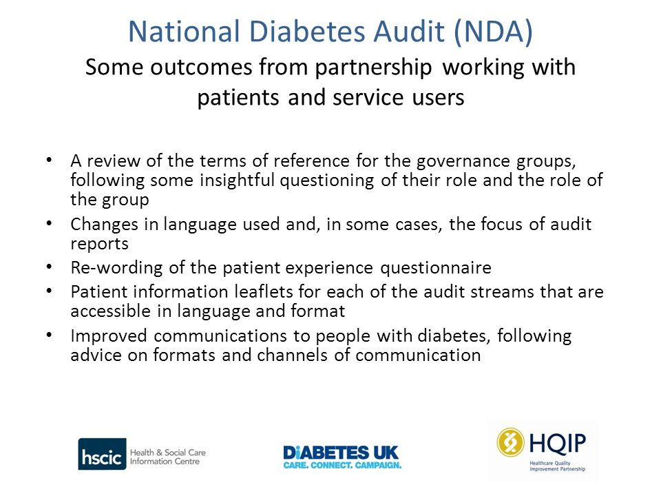 National Diabetes Audit (NDA) Some outcomes from partnership working with patients and service users A review of the terms of reference for the governance groups, following some insightful questioning of their role and the role of the group Changes in language used and, in some cases, the focus of audit reports Re-wording of the patient experience questionnaire Patient information leaflets for each of the audit streams that are accessible in language and format Improved communications to people with diabetes, following advice on formats and channels of communication