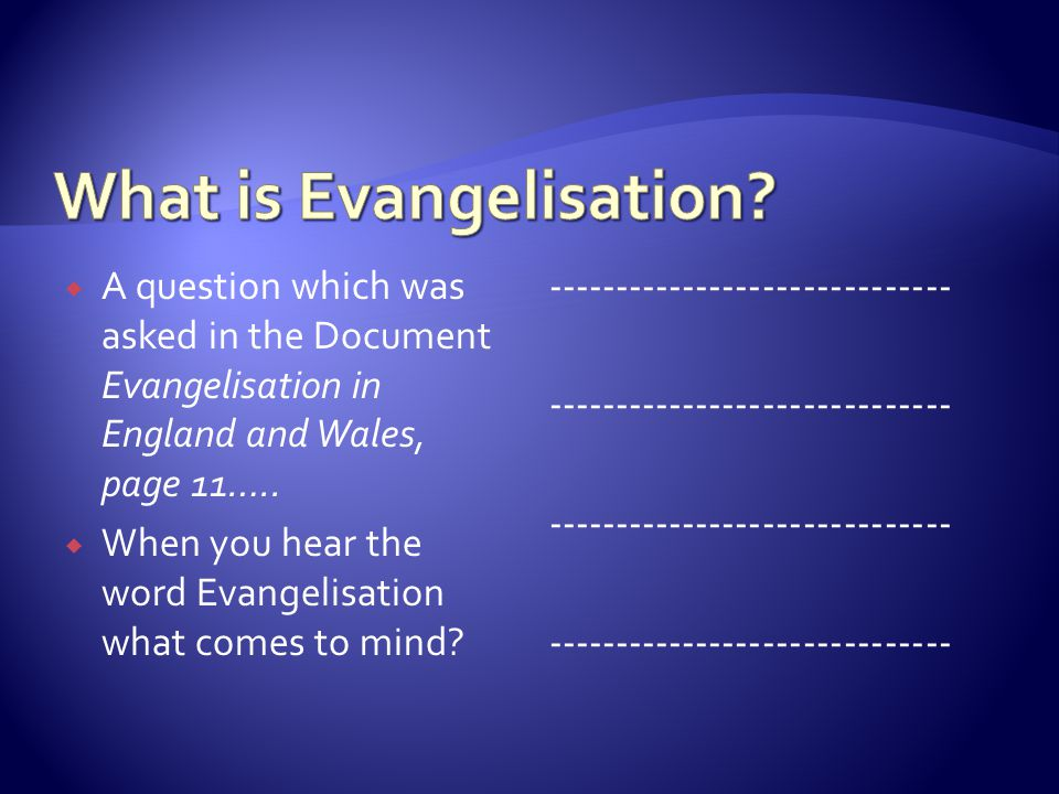 A question which was asked in the Document Evangelisation in England and Wales, page 11…..  When you hear the word Evangelisation what comes to min