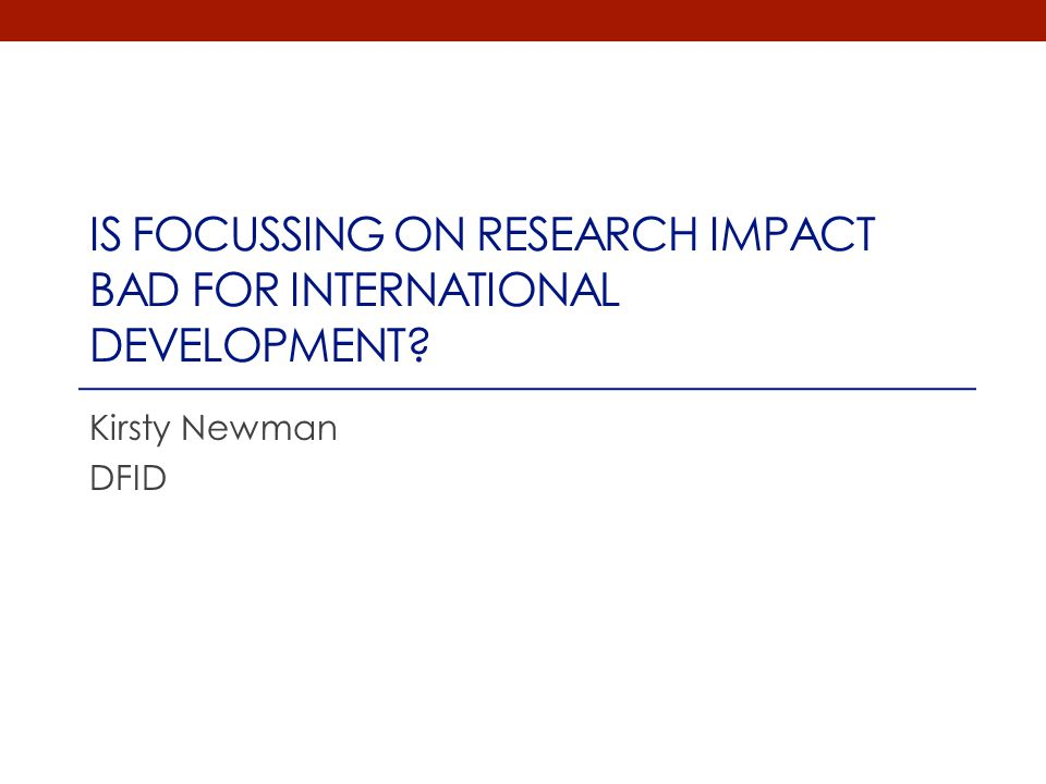 IS FOCUSSING ON RESEARCH IMPACT BAD FOR INTERNATIONAL DEVELOPMENT? Kirsty Newman DFID