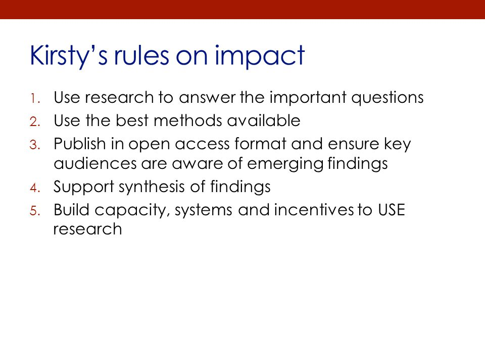 Kirsty's rules on impact 1. Use research to answer the important questions 2. Use the best methods available 3. Publish in open access format and ensu