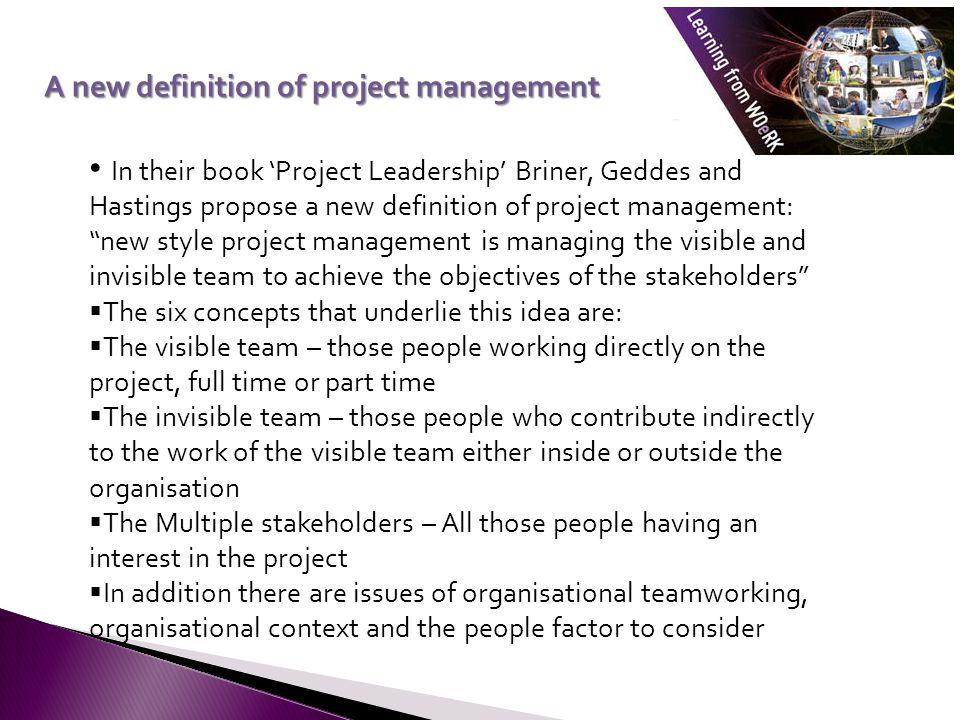 In their book 'Project Leadership' Briner, Geddes and Hastings propose a new definition of project management: new style project management is managing the visible and invisible team to achieve the objectives of the stakeholders  The six concepts that underlie this idea are:  The visible team – those people working directly on the project, full time or part time  The invisible team – those people who contribute indirectly to the work of the visible team either inside or outside the organisation  The Multiple stakeholders – All those people having an interest in the project  In addition there are issues of organisational teamworking, organisational context and the people factor to consider A new definition of project management