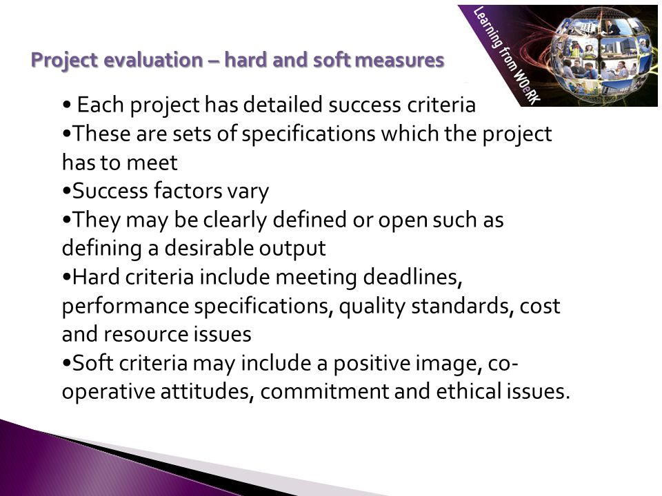Each project has detailed success criteria These are sets of specifications which the project has to meet Success factors vary They may be clearly defined or open such as defining a desirable output Hard criteria include meeting deadlines, performance specifications, quality standards, cost and resource issues Soft criteria may include a positive image, co- operative attitudes, commitment and ethical issues.