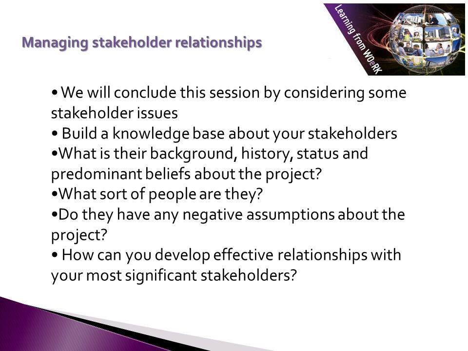 We will conclude this session by considering some stakeholder issues Build a knowledge base about your stakeholders What is their background, history, status and predominant beliefs about the project.